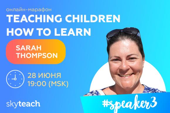 Удовольствие от обучения: Sarah Thompson, спикер марафона Teaching children how to learn